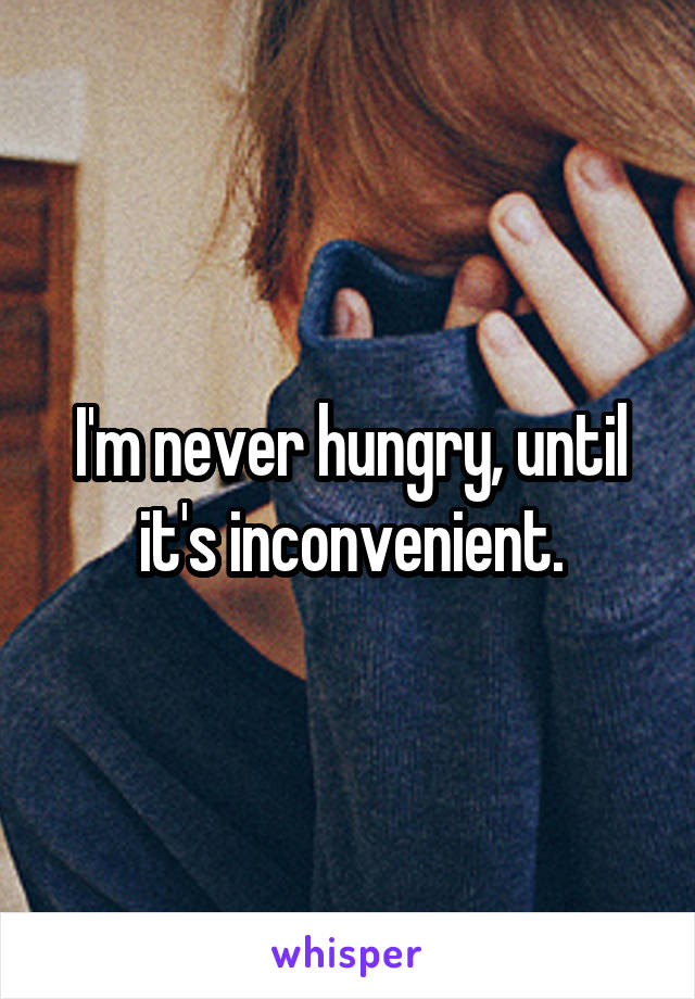 I'm never hungry, until it's inconvenient.