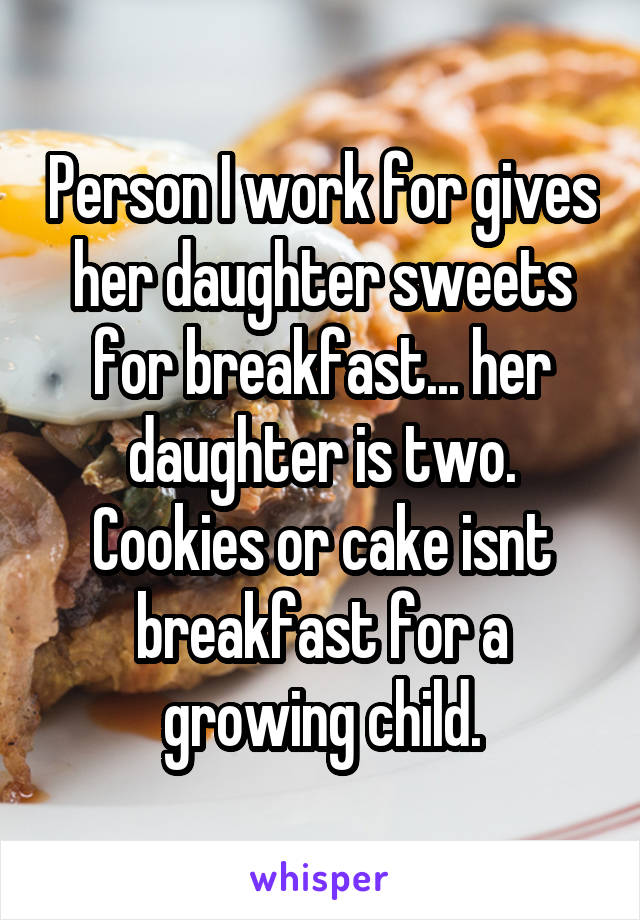 Person I work for gives her daughter sweets for breakfast... her daughter is two. Cookies or cake isnt breakfast for a growing child.