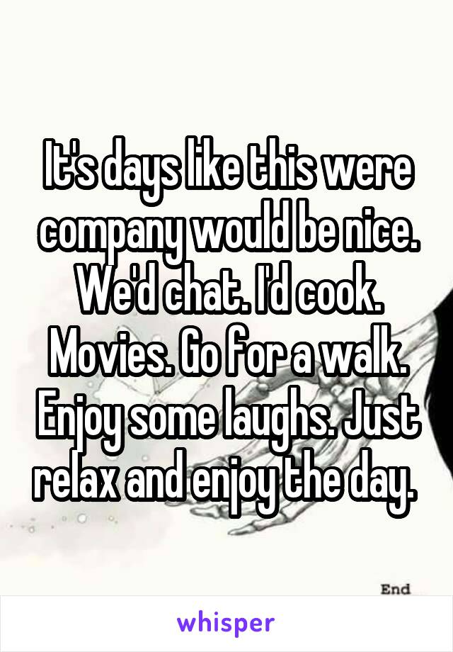 It's days like this were company would be nice. We'd chat. I'd cook. Movies. Go for a walk. Enjoy some laughs. Just relax and enjoy the day.