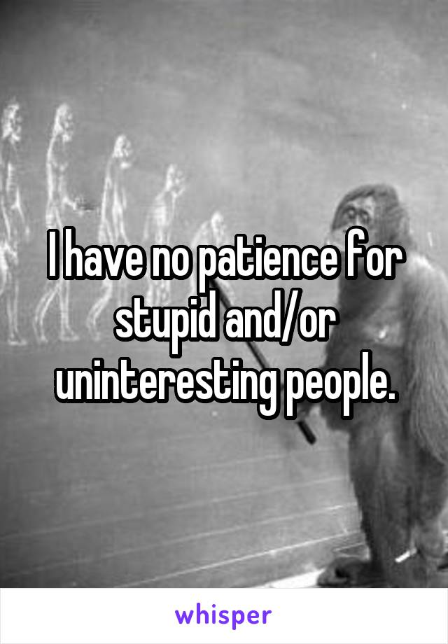 I have no patience for stupid and/or uninteresting people.