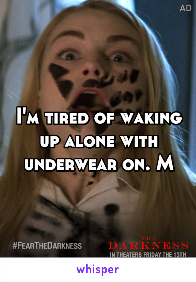 I'm tired of waking up alone with underwear on. M
