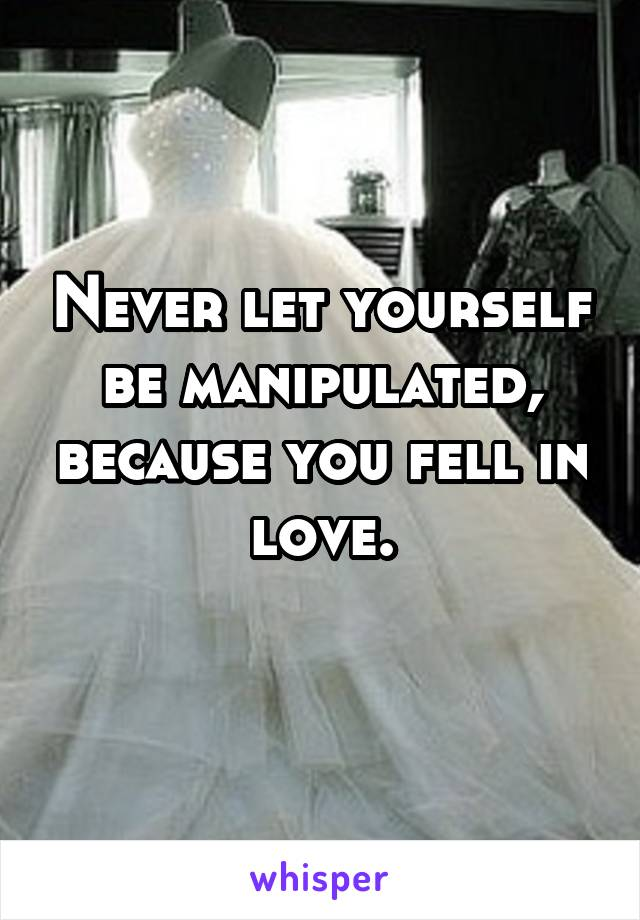 Never let yourself be manipulated, because you fell in love.