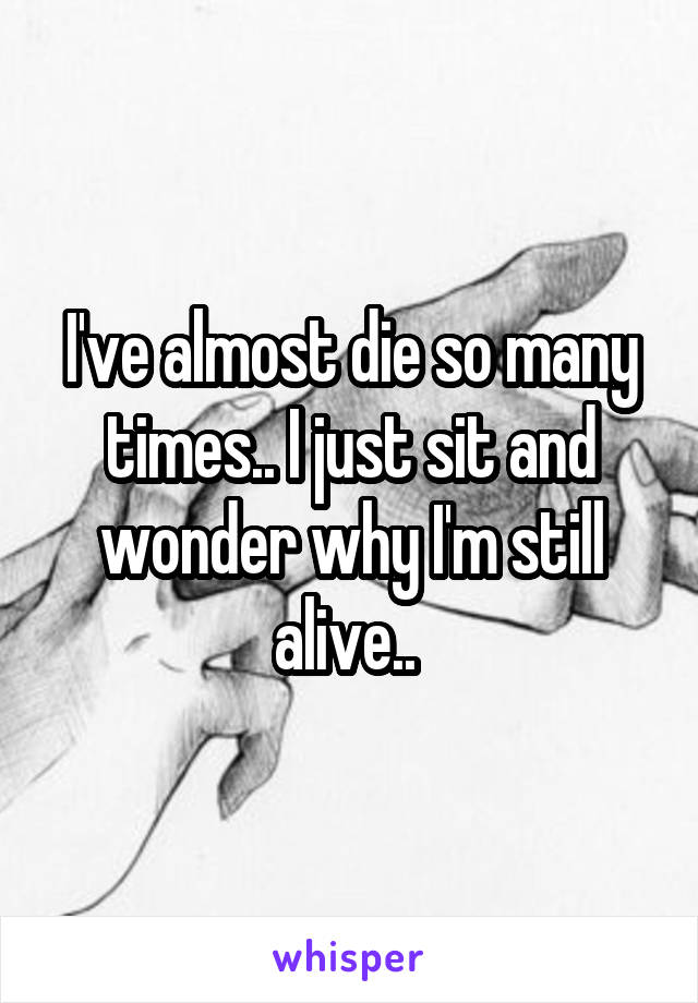I've almost die so many times.. I just sit and wonder why I'm still alive..