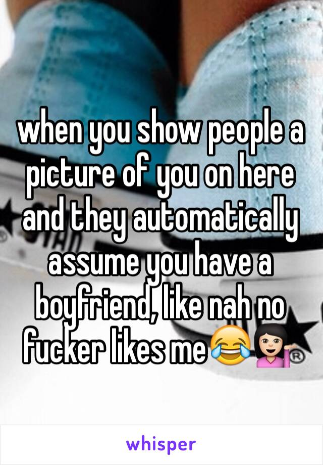 when you show people a picture of you on here and they automatically assume you have a boyfriend, like nah no fucker likes me😂💁🏻