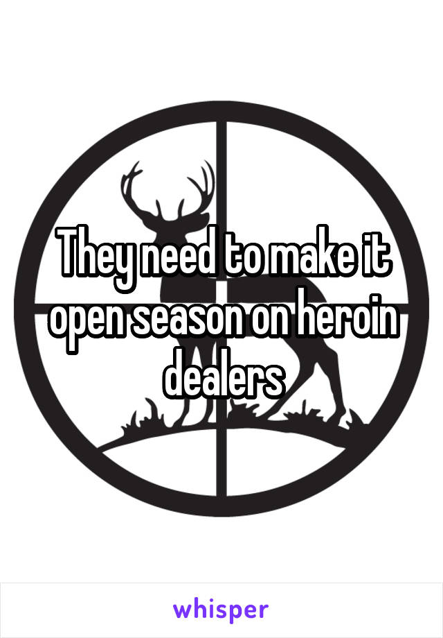 They need to make it open season on heroin dealers