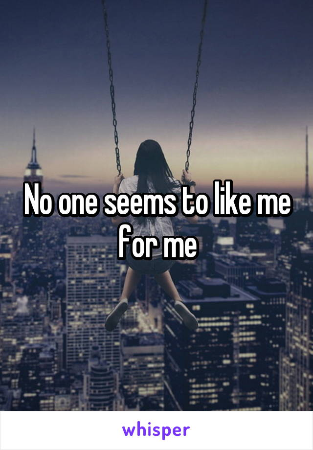 No one seems to like me for me