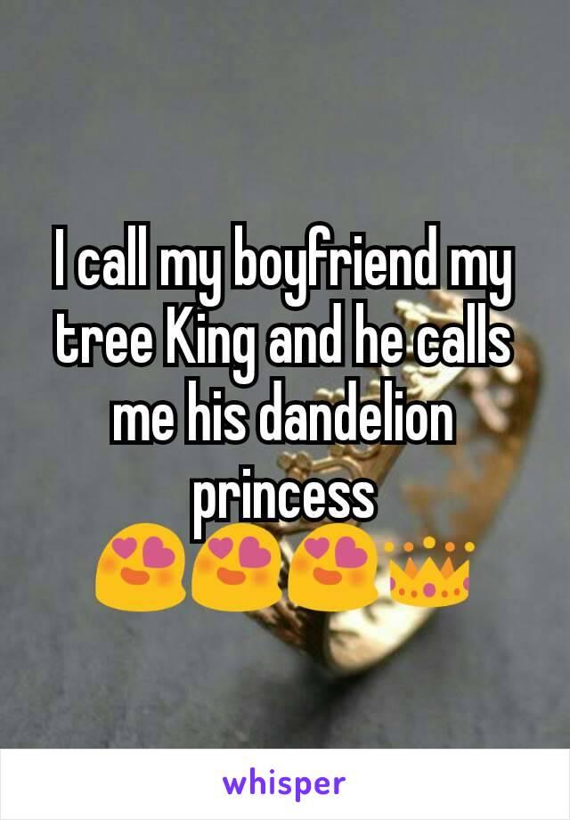 I call my boyfriend my tree King and he calls me his dandelion princess 😍😍😍👑