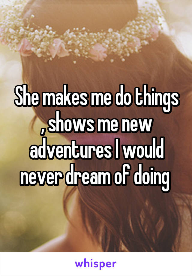 She makes me do things , shows me new adventures I would never dream of doing