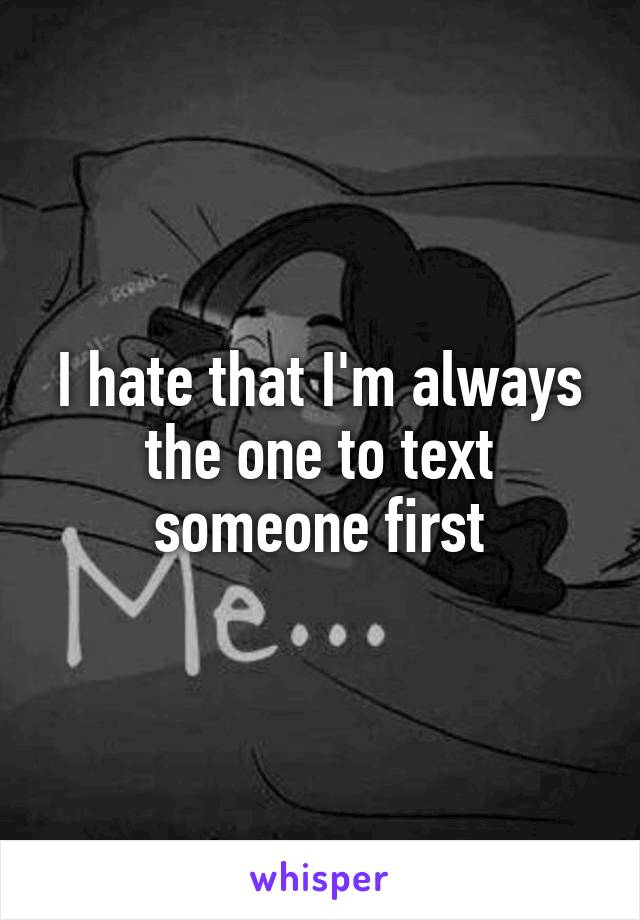 I hate that I'm always the one to text someone first