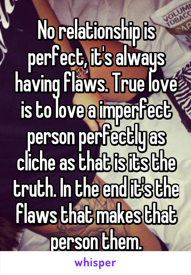 No relationship is perfect, it's always having flaws. True love is to love a imperfect person perfectly as cliche as that is its the truth. In the end it's the flaws that makes that person them.