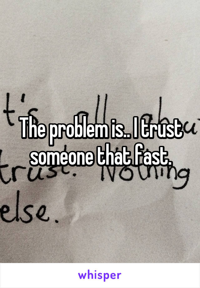 The problem is.. I trust someone that fast.