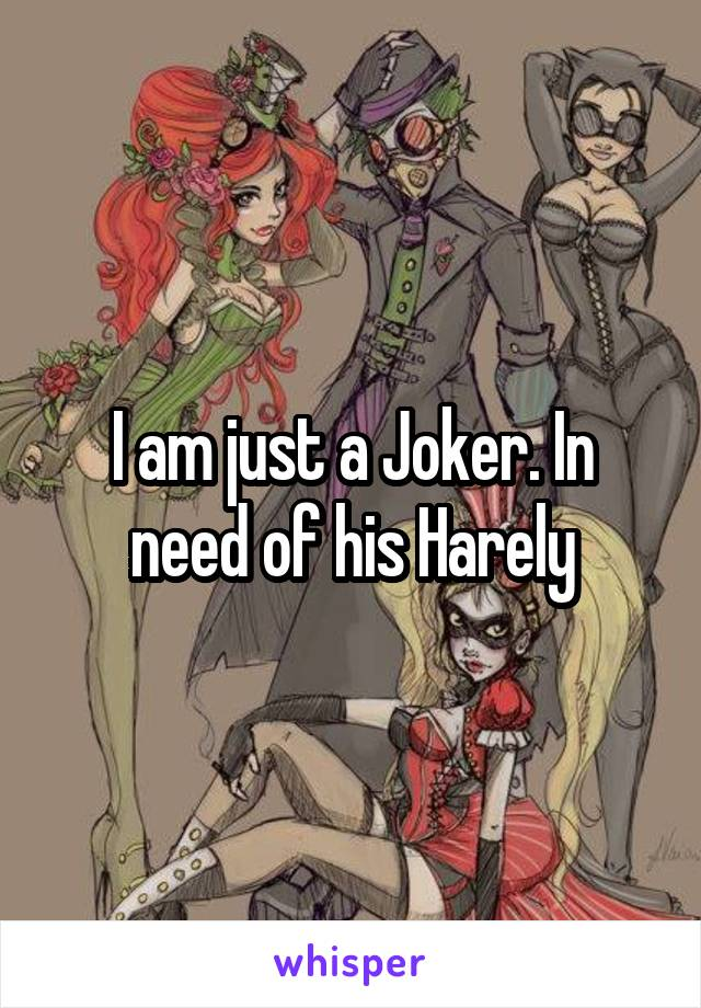 I am just a Joker. In need of his Harely