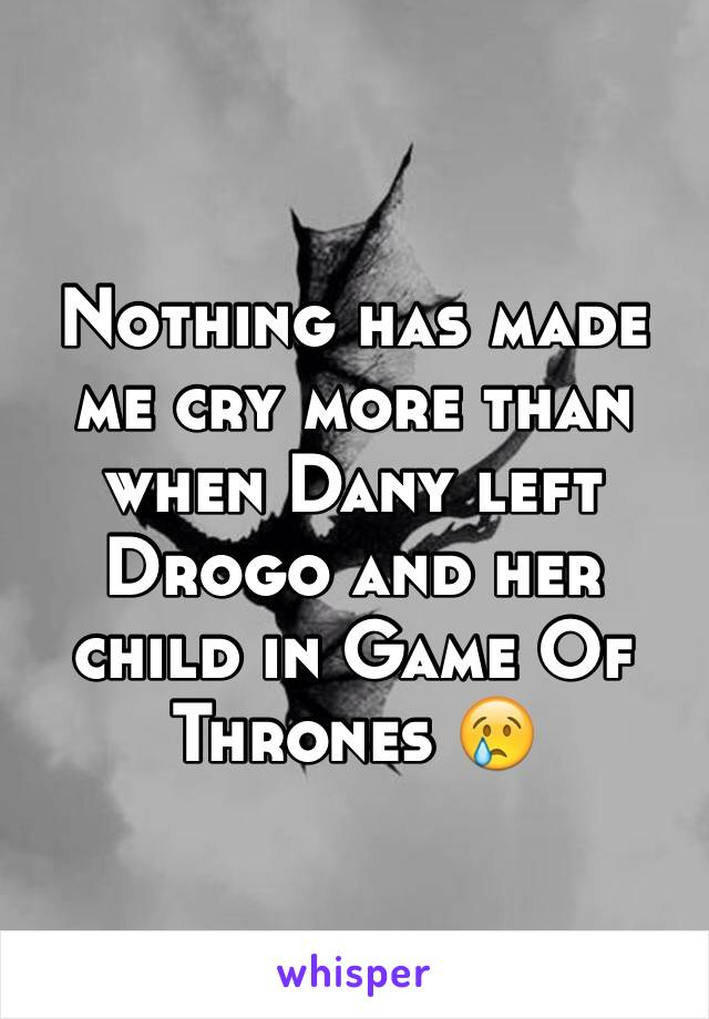 Nothing has made me cry more than when Dany left Drogo and her child in Game Of Thrones 😢