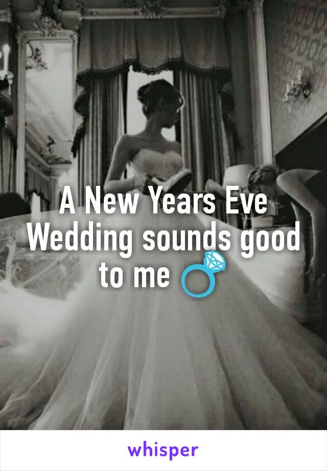 A New Years Eve Wedding sounds good to me 💍