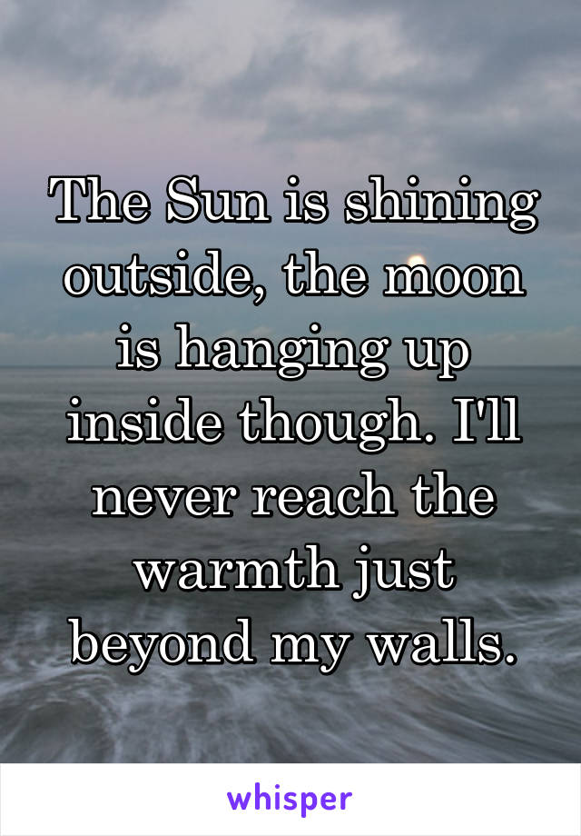 The Sun is shining outside, the moon is hanging up inside though. I'll never reach the warmth just beyond my walls.