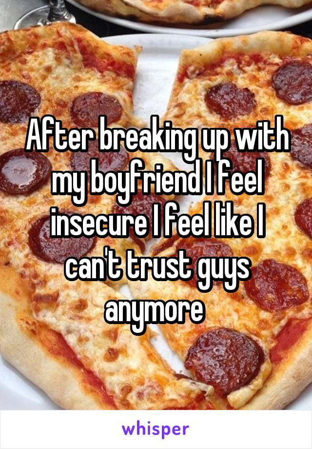 After breaking up with my boyfriend I feel insecure I feel like I can't trust guys anymore