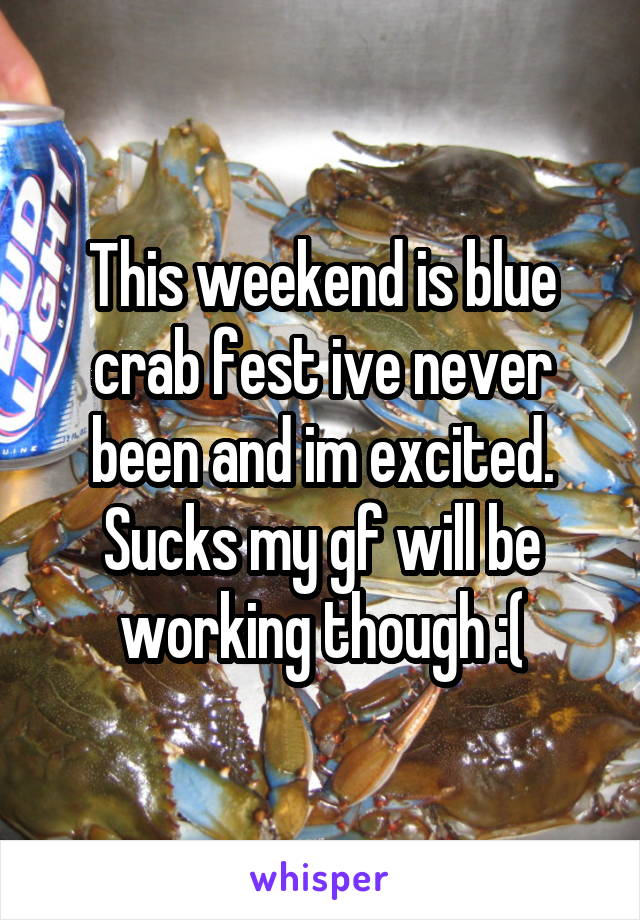 This weekend is blue crab fest ive never been and im excited. Sucks my gf will be working though :(