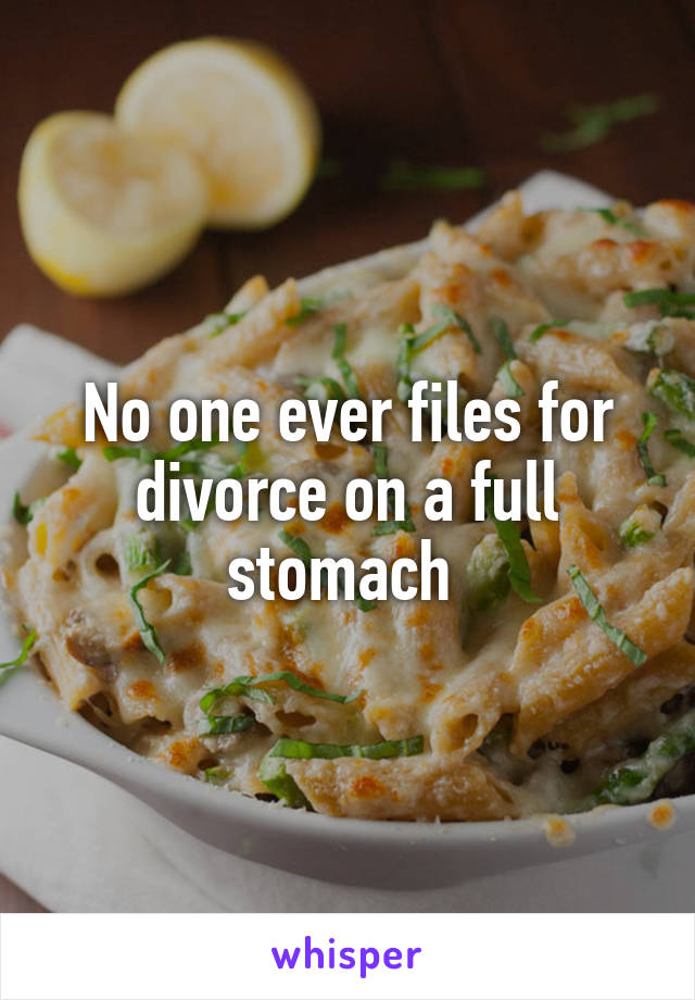 No one ever files for divorce on a full stomach