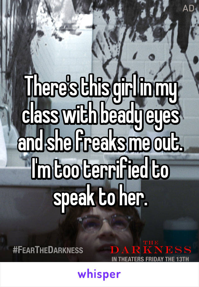 There's this girl in my class with beady eyes and she freaks me out. I'm too terrified to speak to her.