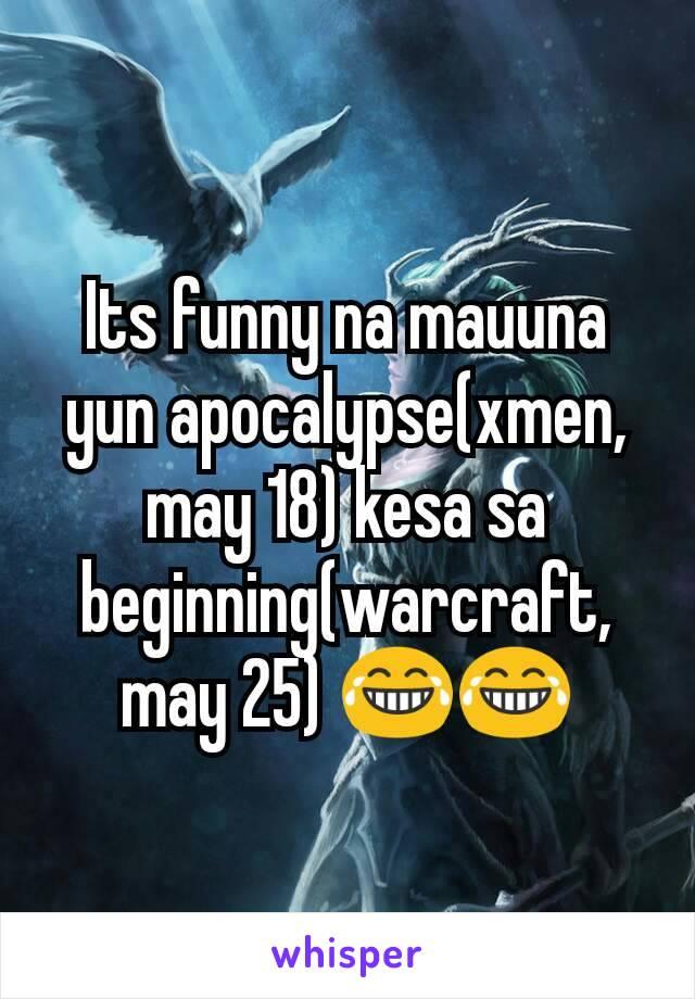 Its funny na mauuna yun apocalypse(xmen, may 18) kesa sa beginning(warcraft, may 25) 😂😂