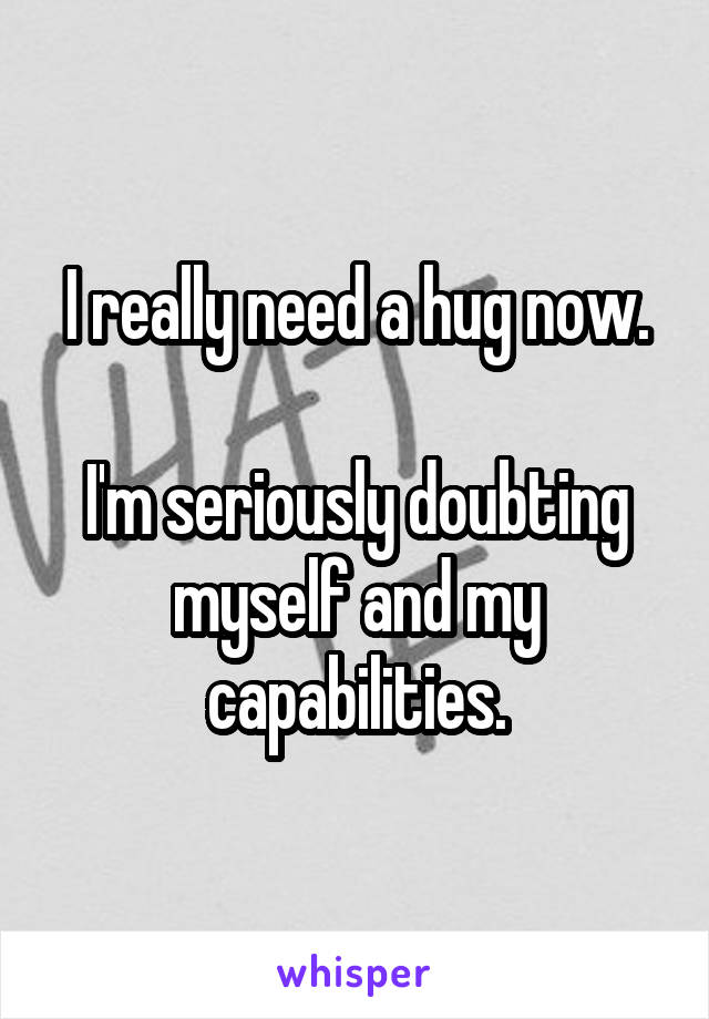 I really need a hug now.  I'm seriously doubting myself and my capabilities.