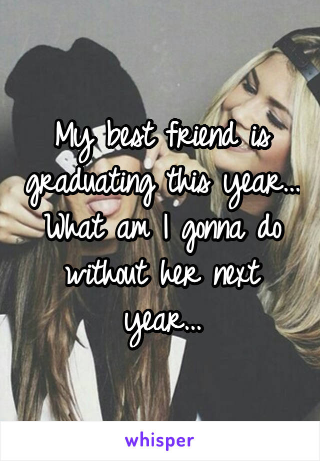 My best friend is graduating this year... What am I gonna do without her next year...