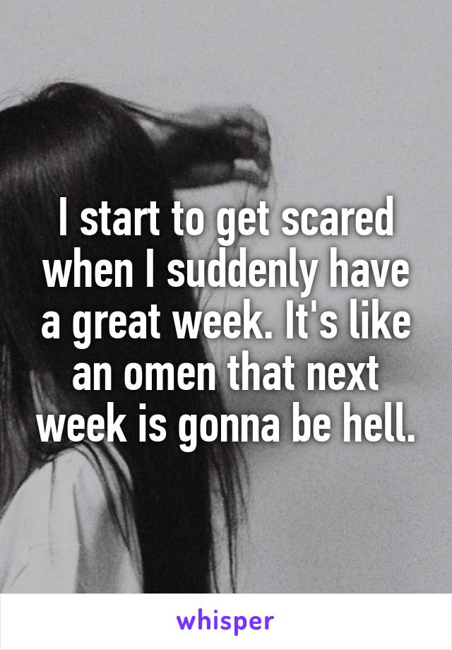 I start to get scared when I suddenly have a great week. It's like an omen that next week is gonna be hell.
