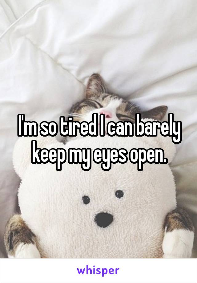 I'm so tired I can barely keep my eyes open.