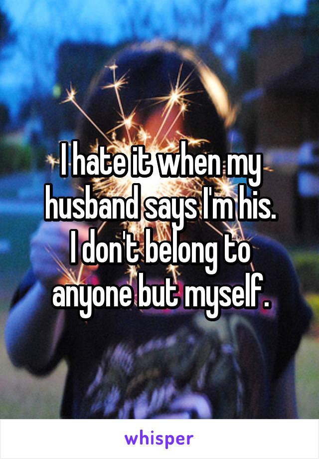 I hate it when my husband says I'm his. I don't belong to anyone but myself.