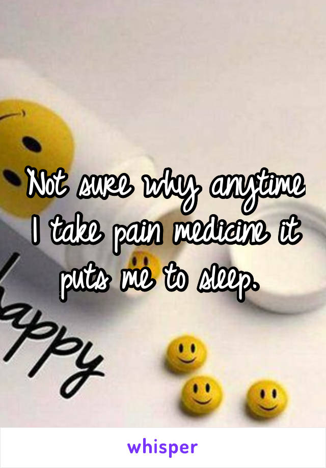 Not sure why anytime I take pain medicine it puts me to sleep.