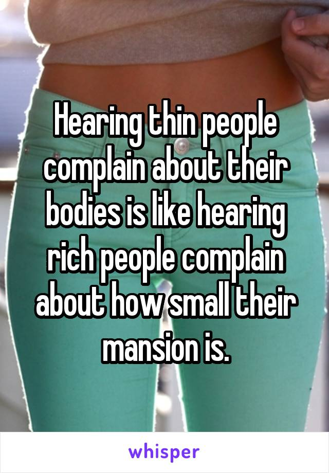 Hearing thin people complain about their bodies is like hearing rich people complain about how small their mansion is.