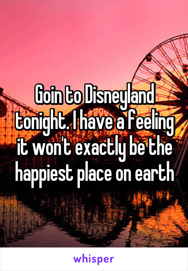 Goin to Disneyland tonight. I have a feeling it won't exactly be the happiest place on earth