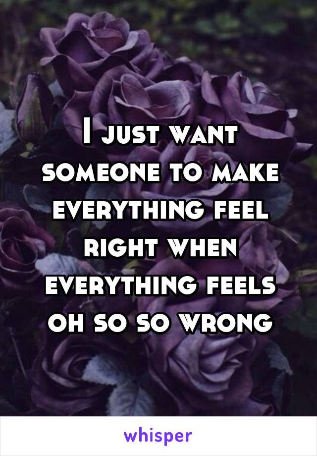 I just want someone to make everything feel right when everything feels oh so so wrong