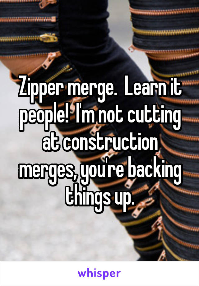 Zipper merge.  Learn it people!  I'm not cutting at construction merges, you're backing things up.