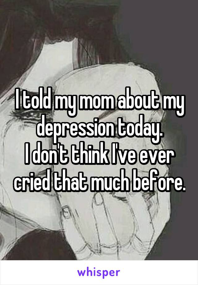 I told my mom about my depression today. I don't think I've ever cried that much before.