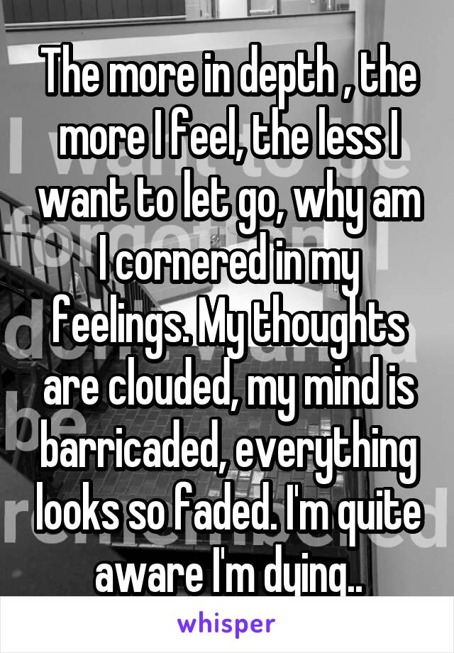 The more in depth , the more I feel, the less I want to let go, why am I cornered in my feelings. My thoughts are clouded, my mind is barricaded, everything looks so faded. I'm quite aware I'm dying..