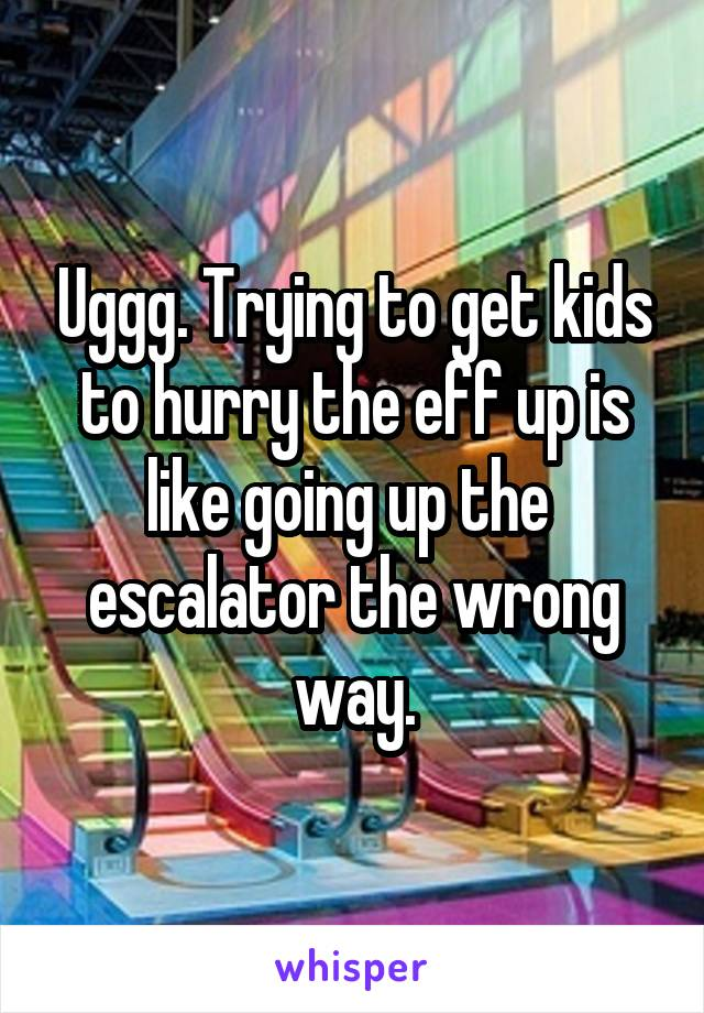 Uggg. Trying to get kids to hurry the eff up is like going up the  escalator the wrong way.