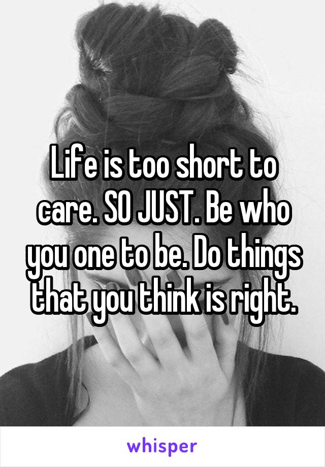 Life is too short to care. SO JUST. Be who you one to be. Do things that you think is right.