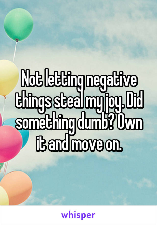 Not letting negative things steal my joy. Did something dumb? Own it and move on.