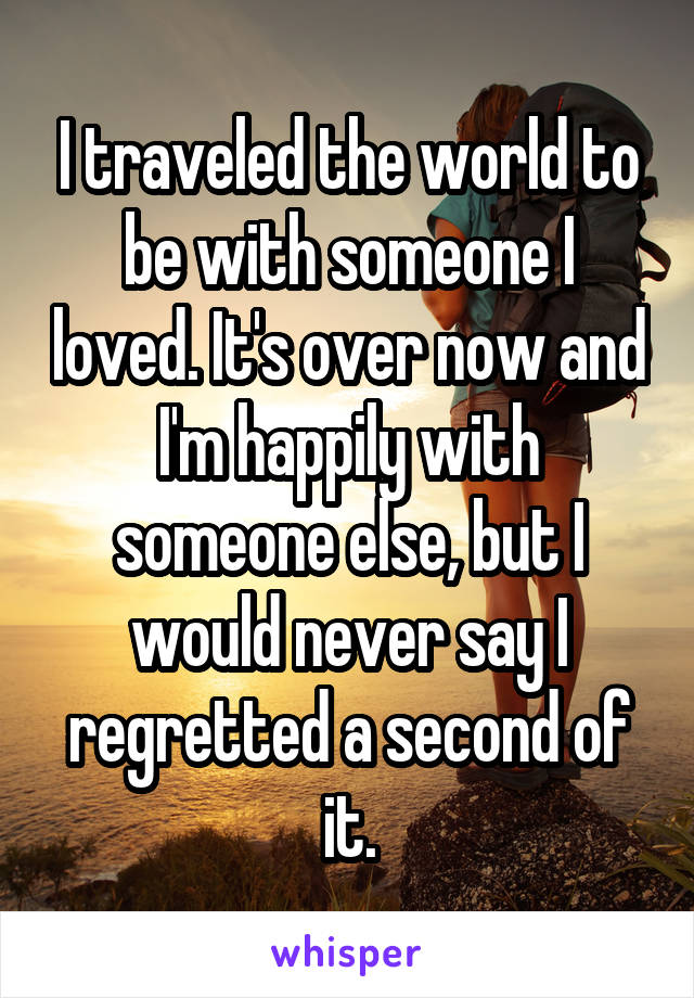I traveled the world to be with someone I loved. It's over now and I'm happily with someone else, but I would never say I regretted a second of it.