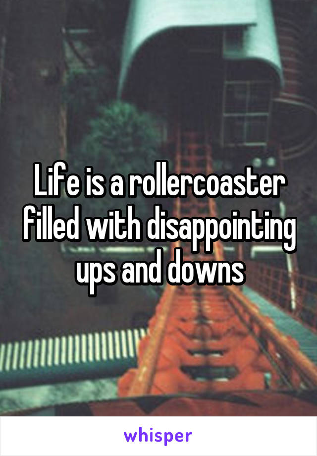 Life is a rollercoaster filled with disappointing ups and downs