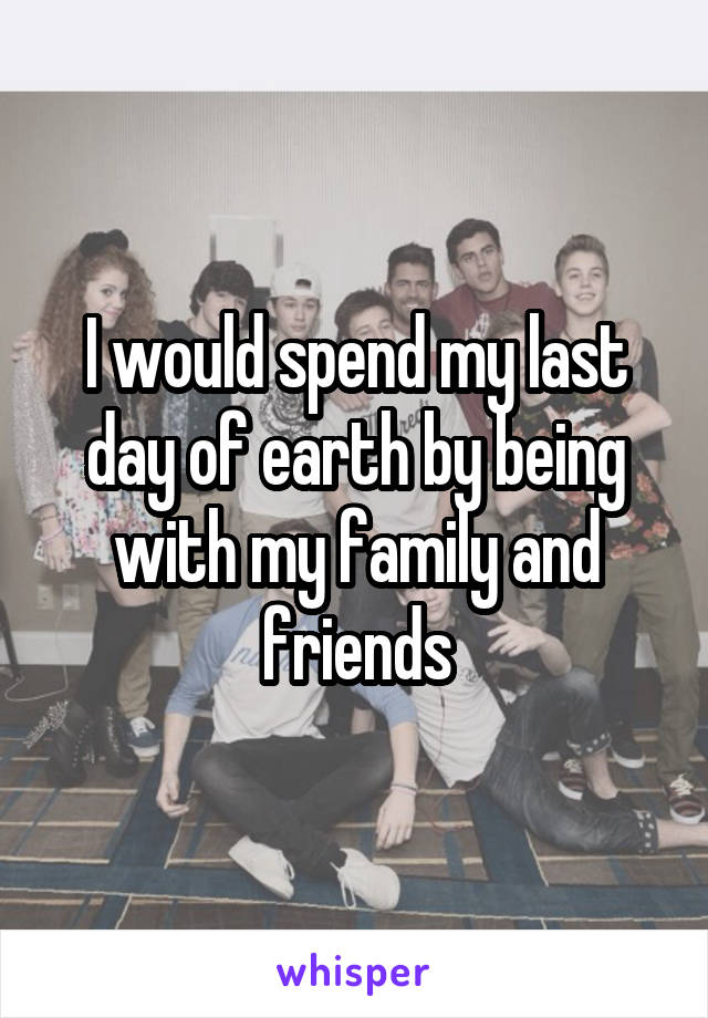 I would spend my last day of earth by being with my family and friends