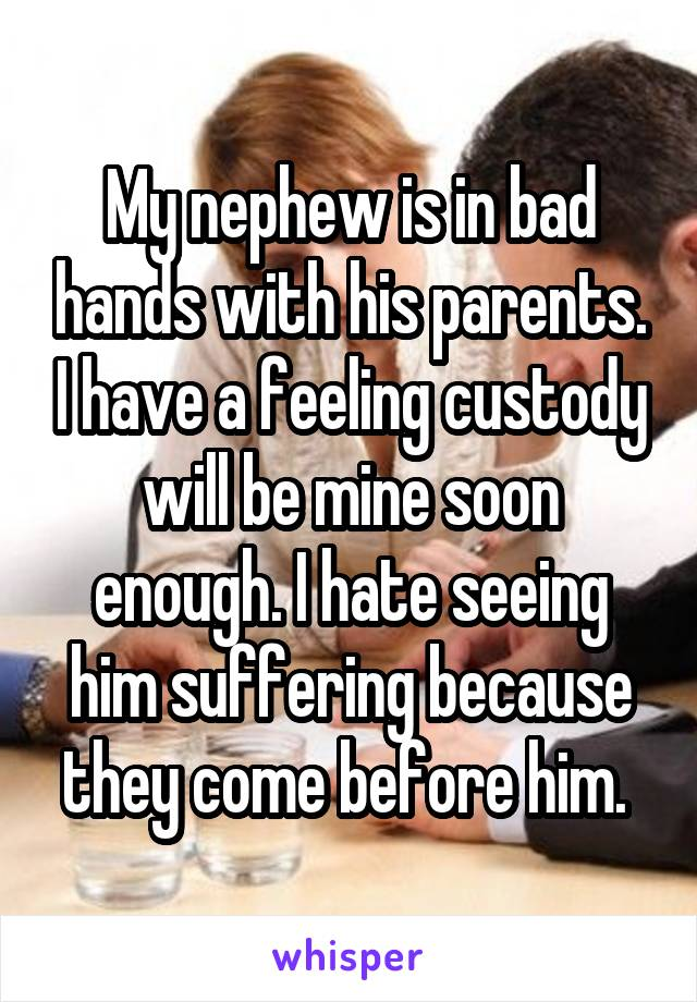 My nephew is in bad hands with his parents. I have a feeling custody will be mine soon enough. I hate seeing him suffering because they come before him.