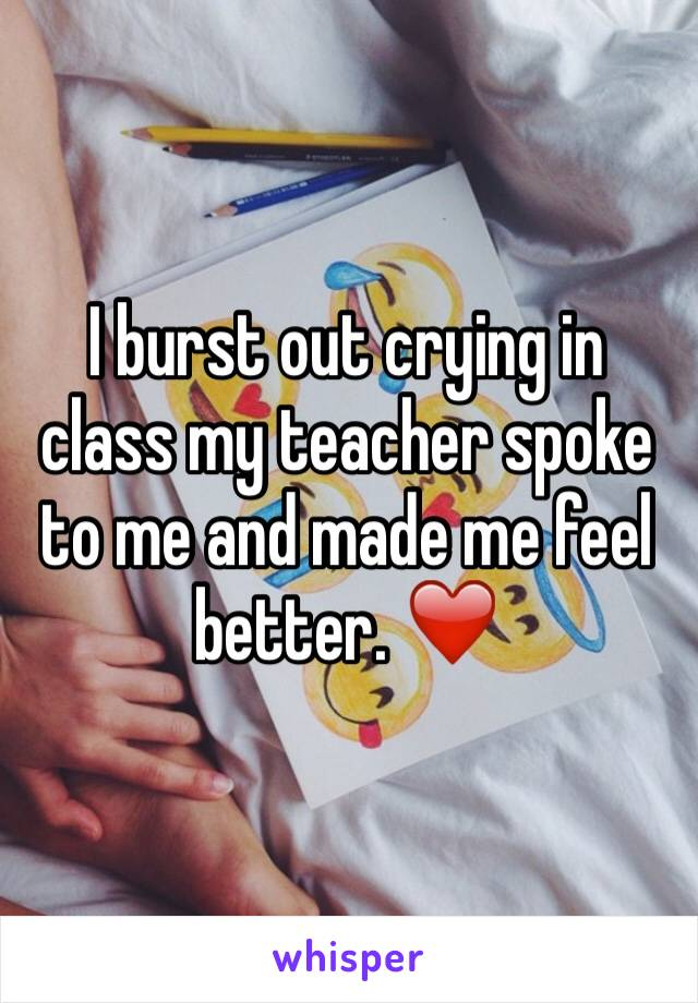 I burst out crying in class my teacher spoke to me and made me feel better. ❤️