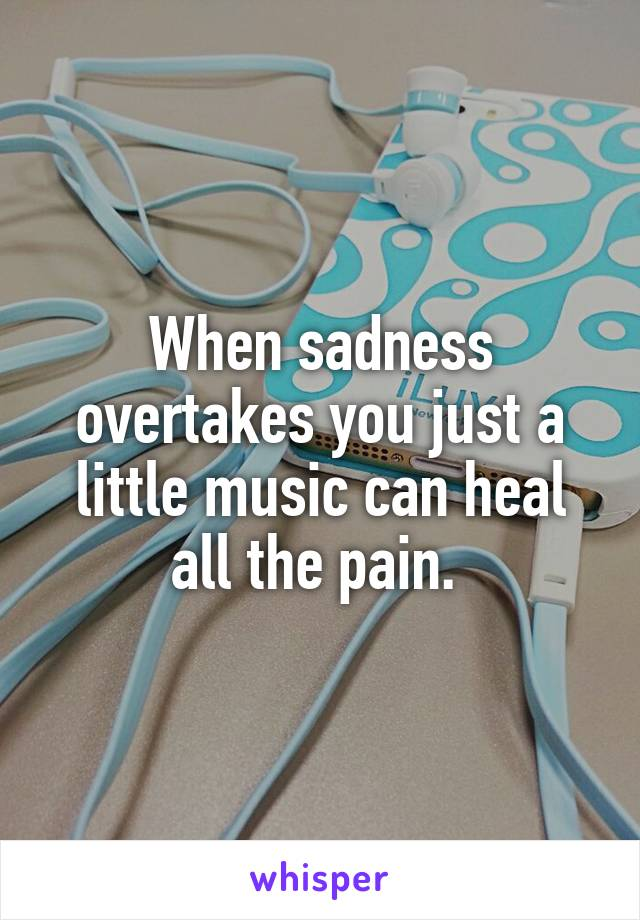 When sadness overtakes you just a little music can heal all the pain.