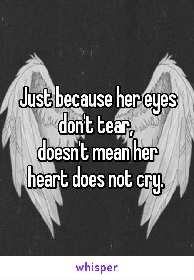 Just because her eyes don't tear,  doesn't mean her heart does not cry.