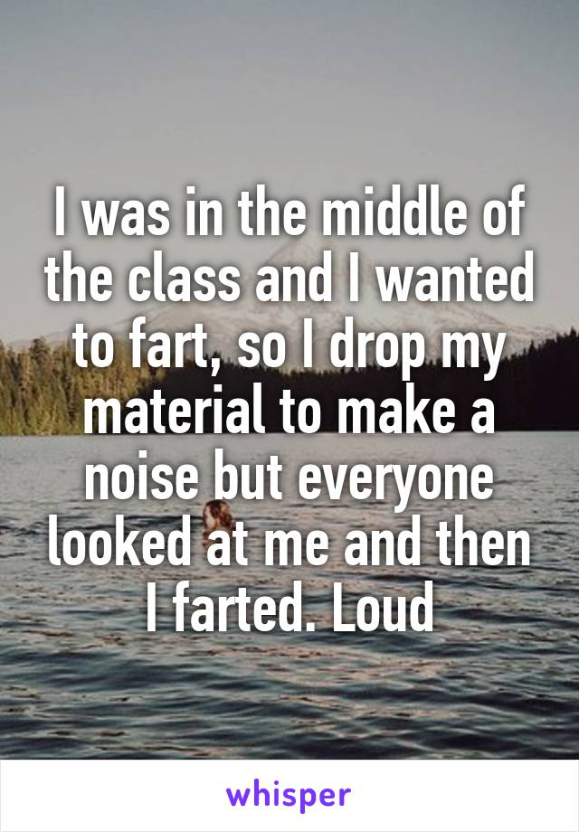 I was in the middle of the class and I wanted to fart, so I drop my material to make a noise but everyone looked at me and then I farted. Loud
