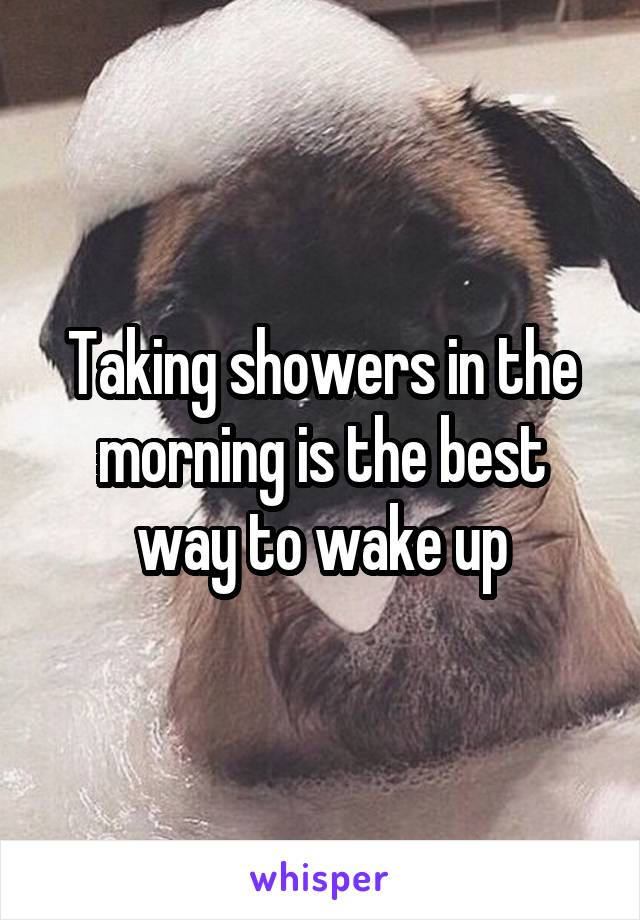 Taking showers in the morning is the best way to wake up