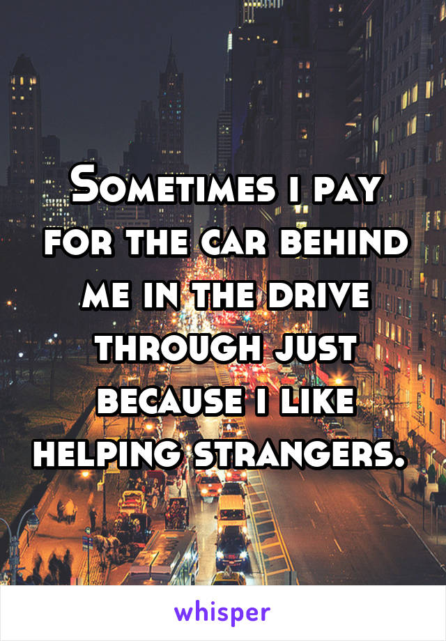 Sometimes i pay for the car behind me in the drive through just because i like helping strangers.
