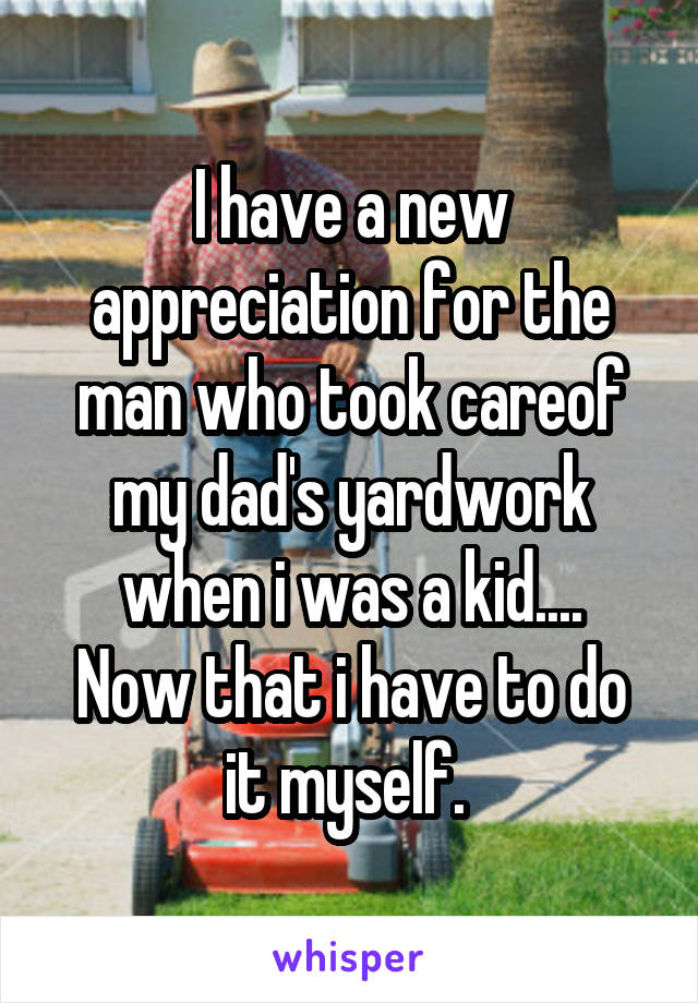 I have a new appreciation for the man who took careof my dad's yardwork when i was a kid.... Now that i have to do it myself.